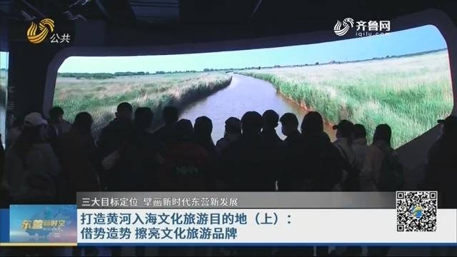 打造黄河入海文化旅游目的地(上):借势造势 擦亮文化旅游品牌