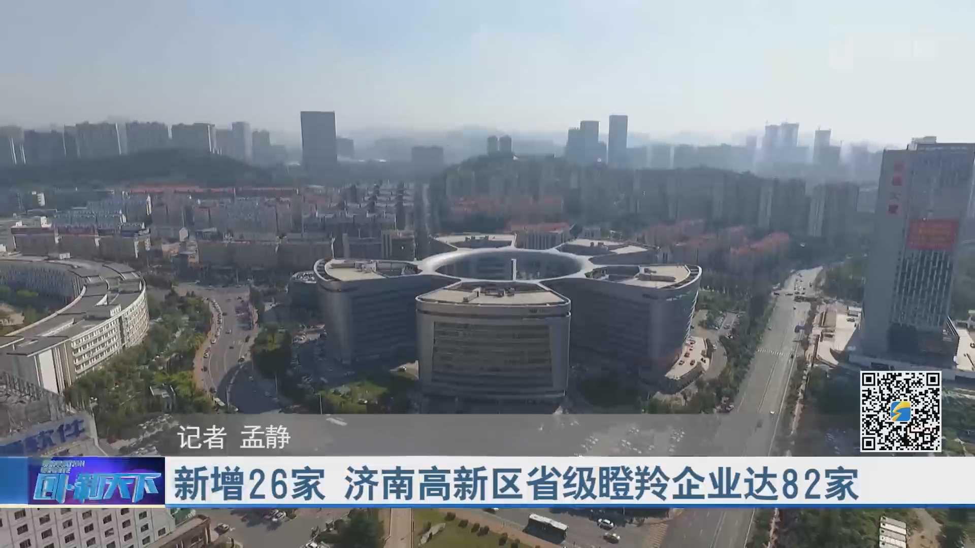 新增26家 济南高新区省级瞪羚企业达82家