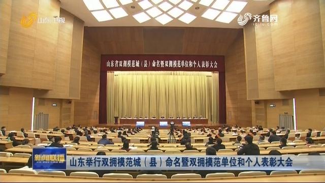 山东举行双拥模范城(县)命名暨双拥模范单位和个人表彰大会