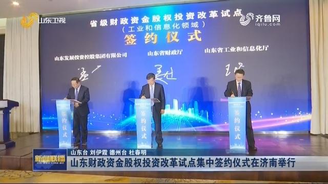 山东财政资金股权投资改革试点集中签约仪式在济南举行