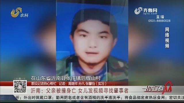 【群众记者热心帮忙】沂南:父亲被撞身亡 女儿发视频寻找肇事者