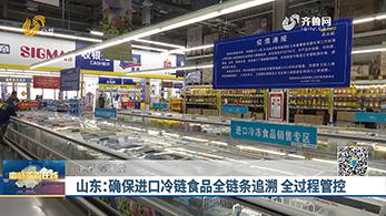 山东:确保进口冷链食品全链条追溯 全过程管控
