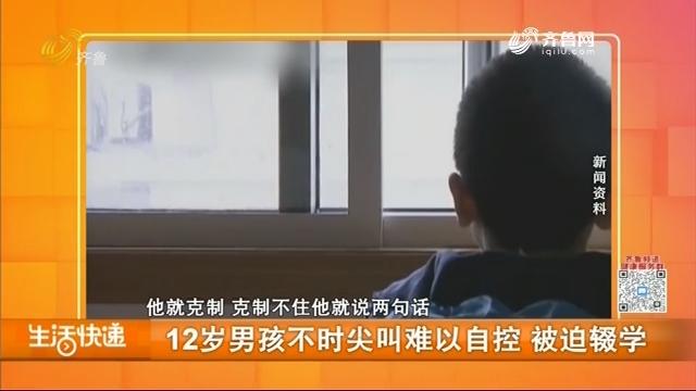 12岁男孩不时尖叫难以自控 被迫辍学