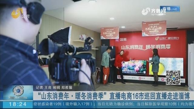 """""""山东消费年·暖冬消费季""""直播电商16市巡回直播走进淄博"""