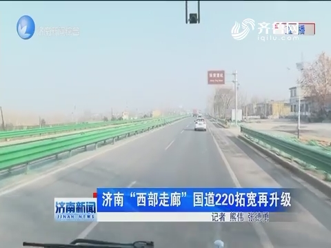 """济南""""西部走廊""""国道220拓宽再升级"""
