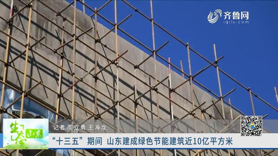 """""""十三五""""期间 山东建成绿色节能建筑近10亿平方米"""