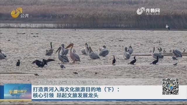 打造黄河入海文化旅游目的地(下):核心引领 昂起文旅发展龙头