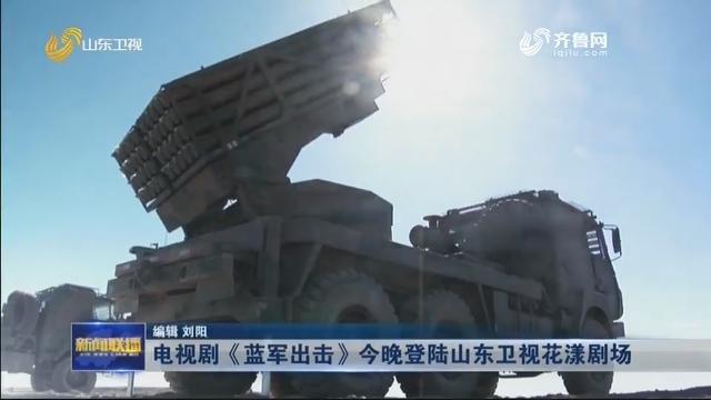 电视剧《蓝军出击》今晚登陆山东卫视花漾剧场