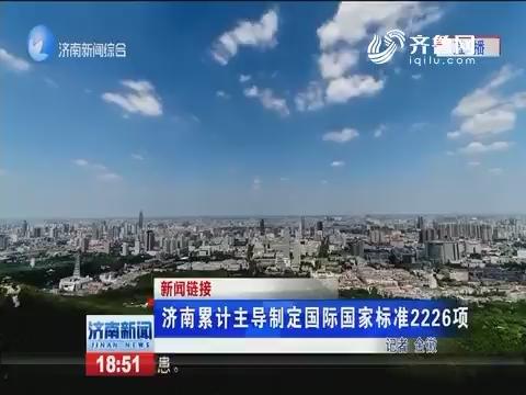 【新闻链接】济南累计主导制定国际国家标准2226项