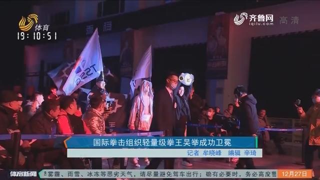 国际拳击组织轻量级拳王吴举成功卫冕