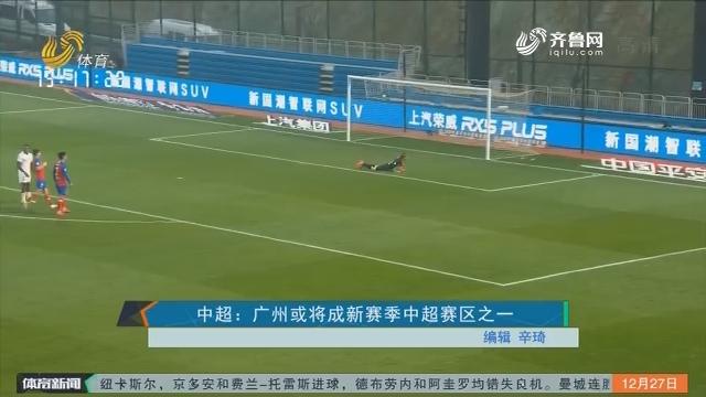中超:广州或将成新赛季中超赛区之一