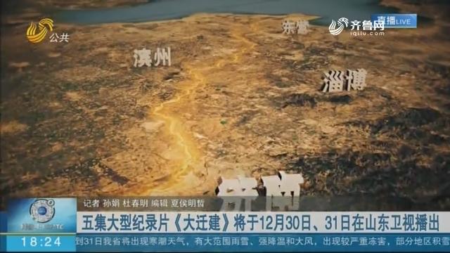 五集大型纪录片《大迁建》将于12月30日、31日在山东卫视播出