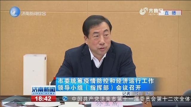 济南市委统筹疫情防控和经济运行工作领导小组(指挥部)会议召开