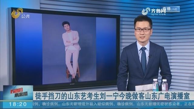 徒手挡刀的山东艺考生刘一宁今晚做客山东广电演播室