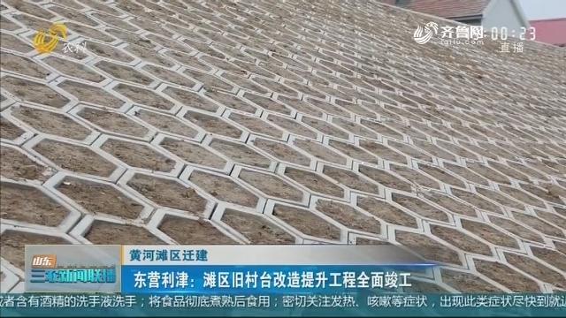 【黄河滩区迁建】东营利津:滩区旧村台改造提升工程全面竣工
