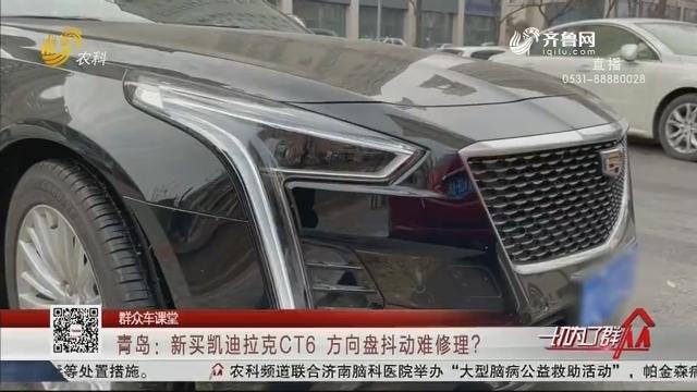 【群众车课堂】青岛:新买凯迪拉克CT6  方向盘抖动难修理?