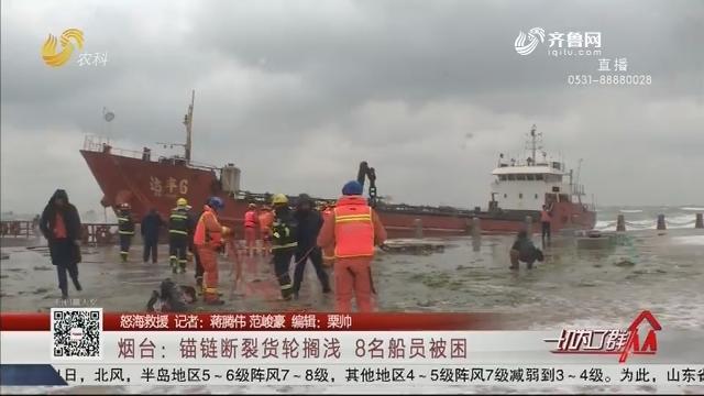 【怒海救援】烟台:锚链断裂货轮搁浅 8名船员被困