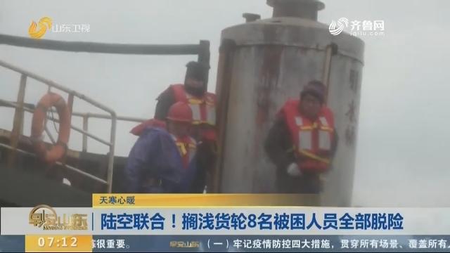 陆空联合!搁浅货轮8名被困人员全部脱险