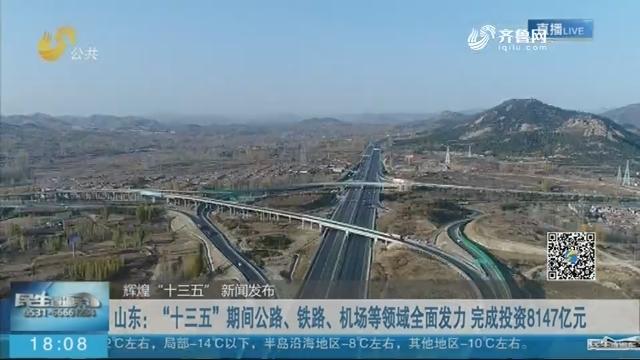 """山东:""""十三五""""期间公路、铁路、机场等领域全面发力 完成投资8147亿元"""
