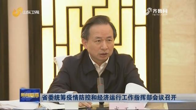 省委统筹疫情防控和经济运行工作指挥部会议召开