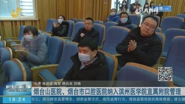 烟台山医院、烟台市口腔医院纳入滨州医学院直属附院管理