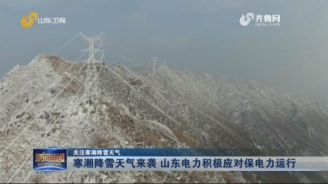 【关注寒潮降雪天气】寒潮降雪天气来袭 山东电力积极应对保电力运行