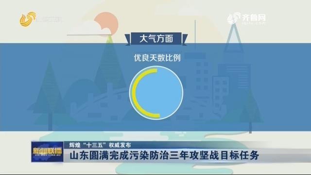 """【辉煌""""十三五""""权威发布】山东圆满完成污染防治三年攻坚战目标任务"""