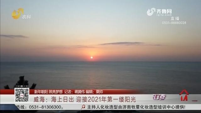 【新年朝阳 照亮梦想】威海:海上日出 迎接2021年第一缕阳光