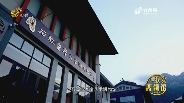 石敢当摩崖艺术博物馆——《光阴的故事》我爱博物馆 20210102