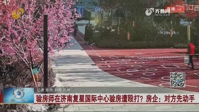 验房师在济南复星国际中心验房遭殴打?房企:对方先动手