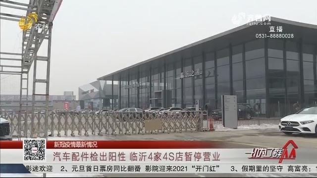 【新冠疫情最新情况】汽车配件检出阳性 临沂4家4S店暂停营业