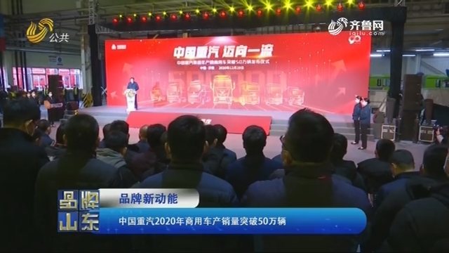 【品牌新动能】中国重汽2020年商用车产销量突破50万辆
