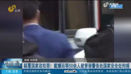 颠覆国家政权罪!戴耀廷等50余人被香港警务处国家安全处拘捕