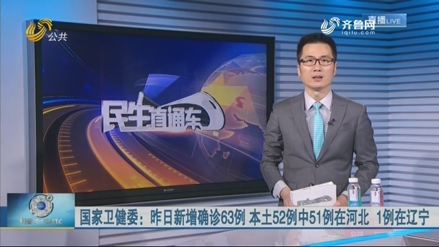 国家卫健委:昨日新增确诊63例 本土52例中51例在河北 1例在辽宁