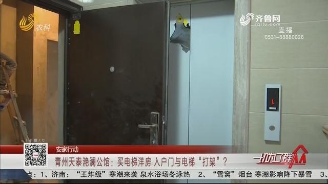 """【安家行动】青州天泰滟澜公馆:买电梯洋房 入户门与电梯""""打架""""?"""