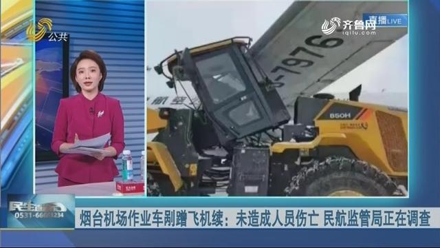 烟台机场作业车剐蹭飞机续:未造成人员伤亡 民航监管局正在调查
