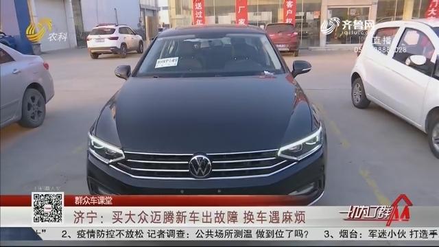 【群众车课堂】济宁:买大众迈腾新车出故障 换车遇麻烦