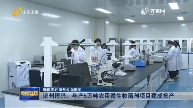【新年开新局】滨州博兴:年产5万吨农用微生物菌剂项目建成投产