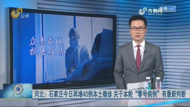 """河北:石家庄今日再增40例本土确诊 关于本轮""""零号病例""""有最新判断"""