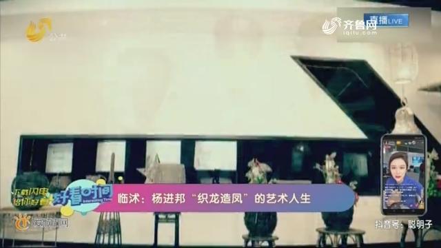 """临沭:杨进邦""""织龙造凤""""的艺术人生"""