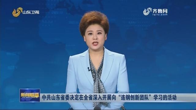 """中共山东省委决定在全省深入开展向""""连钢创新团队""""学习的活动"""