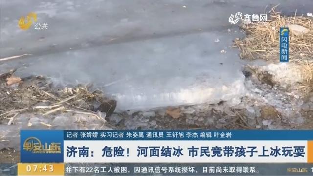 济南:危险!河面结冰 市民竟带孩子上冰玩耍