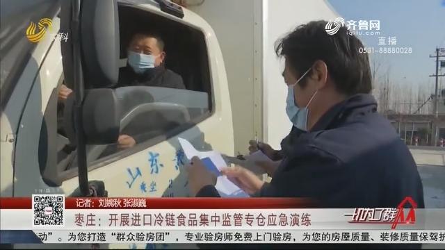 枣庄:开展进口冷链食品集中监管专仓应急演练
