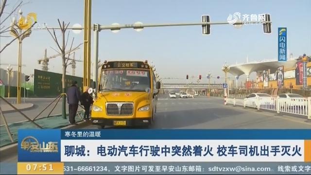 【寒冬里的温暖】聊城:电动汽车行驶中突然着火 校车司机出手灭火