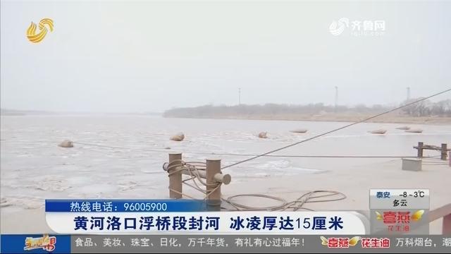 黄河洛口浮桥段封河 冰凌厚达15厘米