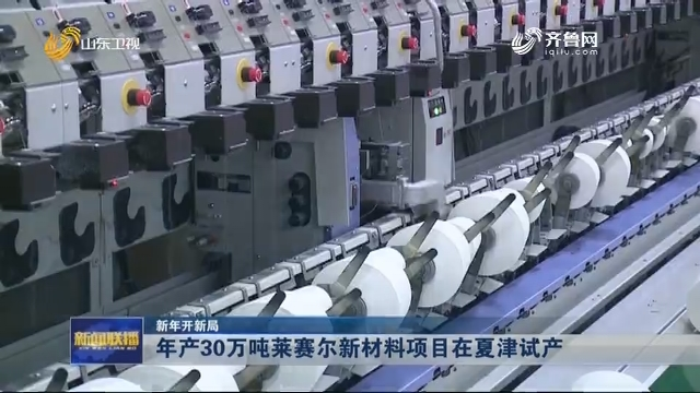 【新年开新局】年产30万吨莱赛尔新材料项目在夏津试产