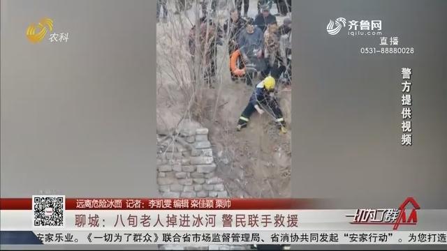 【远离危险冰面】聊城:八旬老人掉进冰河 警民联手救援