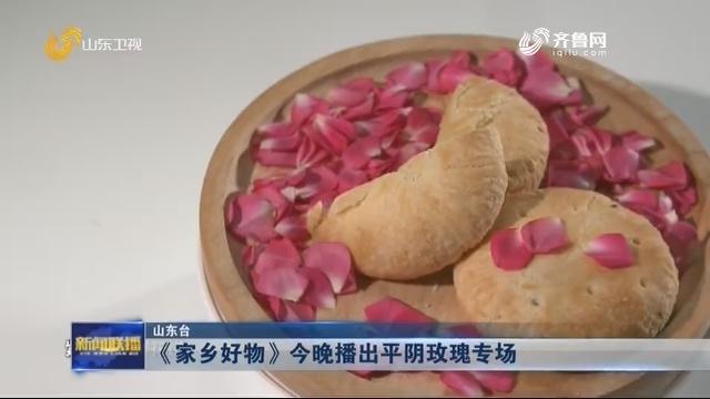 《家乡好物》今晚播出平阴玫瑰专场
