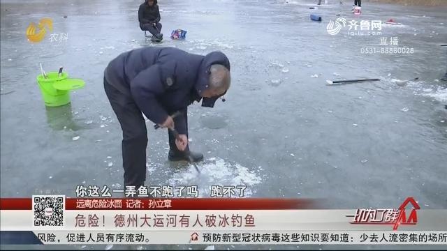 【远离危险冰面】危险!德州大运河有人破冰钓鱼