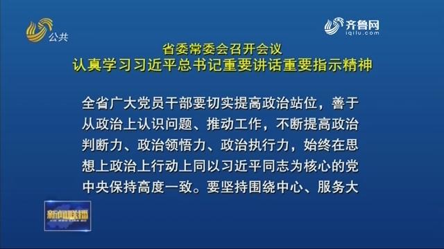 省委常委会召开会议认真学习习近平总书记重要讲话重要指示精神